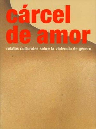 Cárcel de amor. Relatos culturales sobre la violencia de género